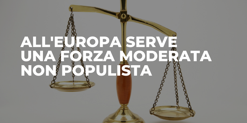 All'Europa serve una forza moderata non populista.